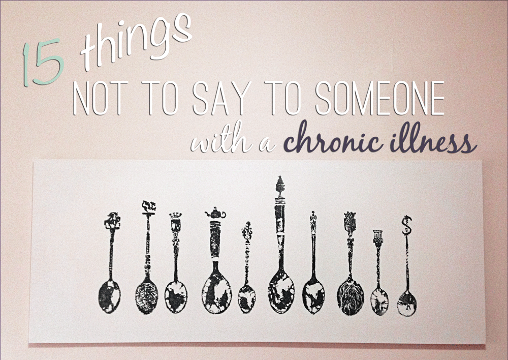 That One Person You See Everywhere But Don T Know Their: 15 Things Not To Say To Someone With A Chronic Illness Or