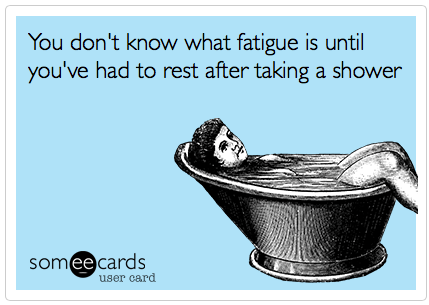 You don't know what fatigue is until you've had to rest after taking a shower