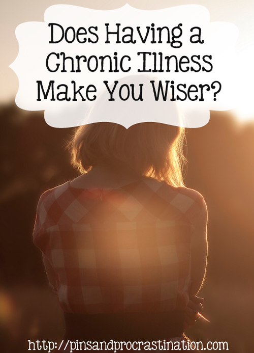 Does having a chronic illness make you wiser?Although we know wisdom comes with age, what if it also comes with being less able-bodied? Having a chronic illness makes me be more introspective, and also helps me see what is more important in my life. Has it made me wiser?
