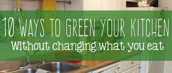 10 Ways to Green Your Kitchen (Without Changing What you Eat)