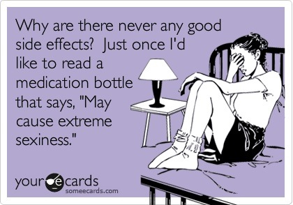 "Why are there never any good side effects? Just once I'd like to read a medication bottle that says ""May cause extreme sexiness."""