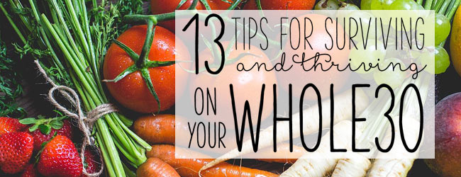 13 Tips for Surviving (and thriving!) on Your Whole30